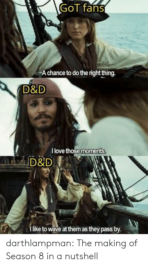 d&d: GoT fans  A chance to do the right thing.  D&D  I love those moments  D&D  like to wave at them as they pass by. darthlampman:  The making of Season 8 in a nutshell