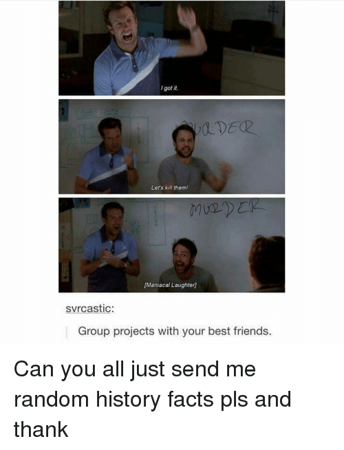 Memes, History, and Maniacal: got it.  Let's kill them!  [Maniacal Laughter]  svrcastic  Group projects with your best friends. Can you all just send me random history facts pls and thank
