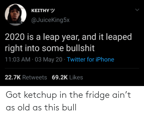 fridge: Got ketchup in the fridge ain't as old as this bull