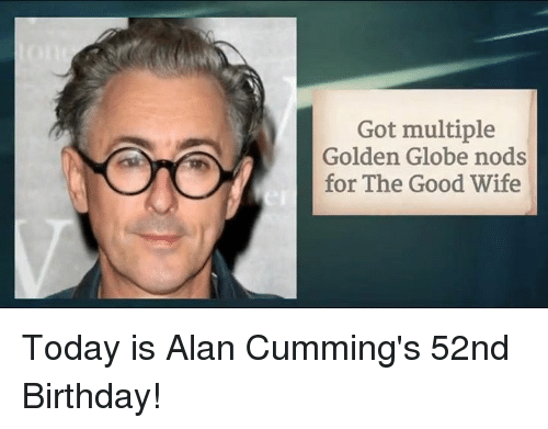 Cum, Golden Globes, and Memes: Got multiple  Golden Globe nods  for The Good Wife Today is Alan Cumming's 52nd Birthday!