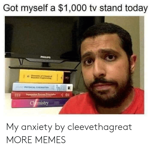 cal: Got myself a $1,000 tv stand today  PHILIPS  lements  eacon Engneering  cal  ADPHYSICAL CHEMISTRY  Seperation Pr  Chemistry My anxiety by cleevethagreat MORE MEMES