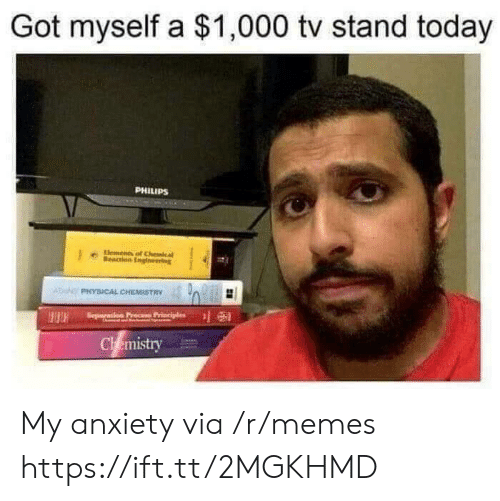 cal: Got myself a $1,000 tv stand today  PHILIPS  lements  eacon Engneering  cal  ADPHYSICAL CHEMISTRY  Seperation Pr  Chemistry My anxiety via /r/memes https://ift.tt/2MGKHMD