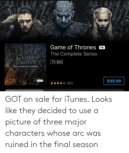 major: GOT on sale for iTunes. Looks like they decided to use a picture of three major characters whose arc was ruined in the final season