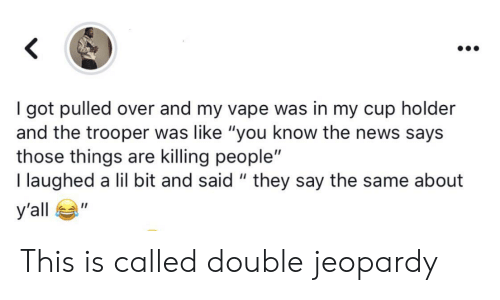 "Vape: got pulled over and my vape was in my cup holder  and the trooper was like ""you know the news says  those things are killing people""  I laughed a lil bit and said "" they say the same about  У'all  п This is called double jeopardy"