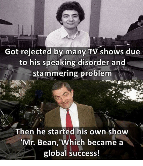 Memes, TV Shows, and Mr. Bean: Got rejected by many TV shows due  to his speaking disorder and  stammering problem  Then he started his own show  'Mr. Bean, Which became a  global success!