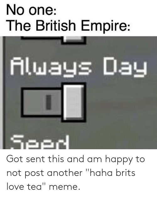 """Tea Meme: Got sent this and am happy to not post another """"haha brits love tea"""" meme."""