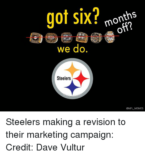 Meme, Memes, and Nfl: got six?  months  WORLD  we do.  Steelers  @NFL MEMES Steelers making a revision to their marketing campaign:  Credit: Dave Vultur
