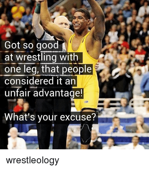 Memes, Wrestling, and Good: Got so good  at wrestling with  one leq, that people  considered it an  unfair advantage  What's your excuse? wrestleology