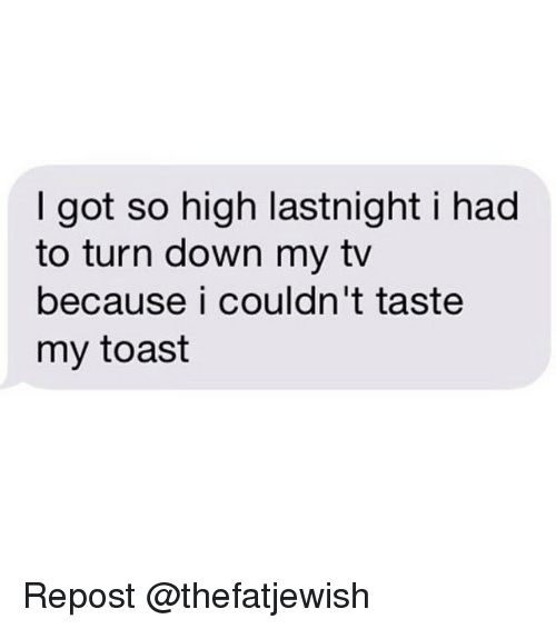 Dank Memes, Toast, and Got: got so high lastnight i had  to turn down my tv  because i couldn't taste  my toast Repost @thefatjewish