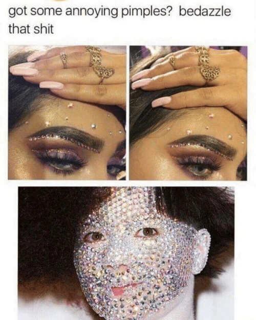 Got Some: got some annoying pimples? bedazzle  that shit