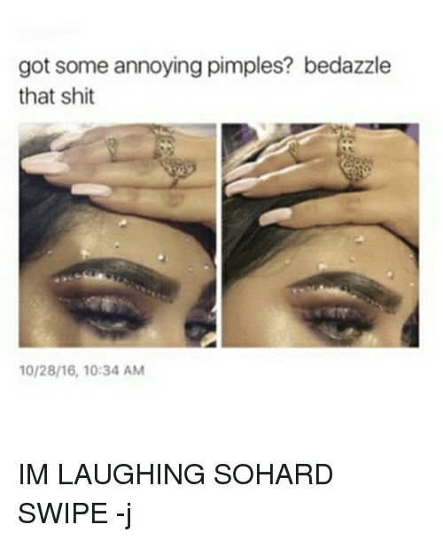 Memes, 🤖, and Got: got some annoying pimples? bedazzle  that shit IM LAUGHING SOHARD SWIPE -j