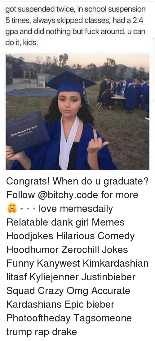 Crazy, Dank, and Drake: got suspended twice, in school suspension  5 times, always skipped classes, had a 2.4  gpa and did nothing but fuck around. u can  do it, kids. Congrats! When do u graduate? Follow @bitchy.code for more🤗 - - - love memesdaily Relatable dank girl Memes Hoodjokes Hilarious Comedy Hoodhumor Zerochill Jokes Funny Kanywest Kimkardashian litasf Kyliejenner Justinbieber Squad Crazy Omg Accurate Kardashians Epic bieber Photooftheday Tagsomeone trump rap drake