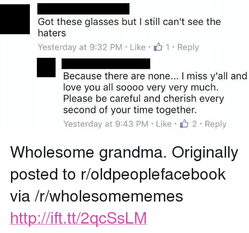 "Cant See The Haters: Got these glasses but I still can't see the  haters  Yesterday at 9:32 PM Like 1 Reply  Because there are none... I miss y'all and  love you all soooo very very much.  Please be careful and cherish every  second of your time together.  Yesterday at 9:43 PM Like 2 Reply <p>Wholesome grandma. Originally posted to r/oldpeoplefacebook via /r/wholesomememes <a href=""http://ift.tt/2qcSsLM"">http://ift.tt/2qcSsLM</a></p>"