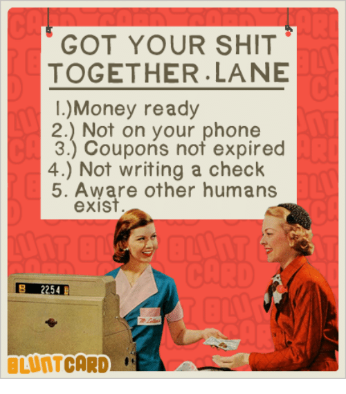 Dank, Money, and Phone: GOT YOUR SHIT  TOGETHER. LANE  Money ready  2.) Not on your phone  3.) Coupons not expired  4.) Not writing a check  5. Aware other humans  exist  2254  CARD