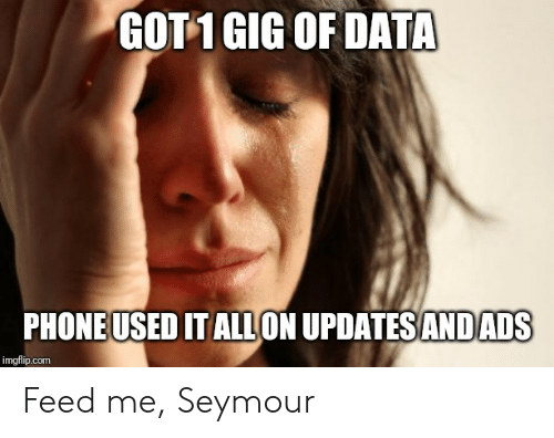 feed me seymour: GOT1 GIG OF DATA  PHONEUSED IT ALLON UPDATES ANDADS  imgflip.com Feed me, Seymour