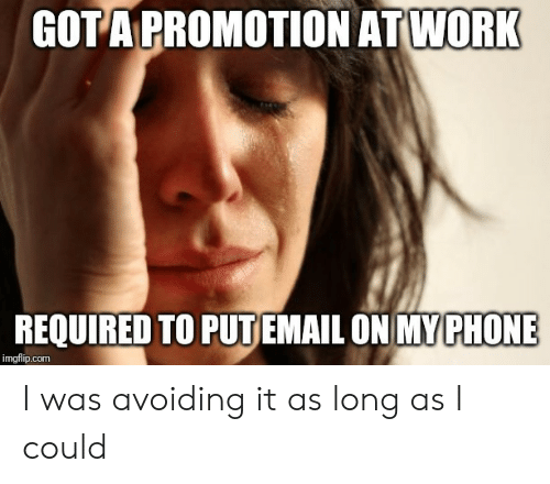 promotion: GOTA PROMOTION ATWORK  REQUIRED TO PUTEMAIL ON MY PHONE  imgflip.com I was avoiding it as long as I could