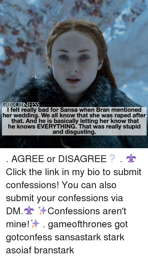 Starked: GOTCDNFESS  l felt really bad for Sansa when Bran mentioned  her wedding. We all know that she was raped after  that. And he is basically letting her know that  he knows EVERYTHING. That was really stupid  and disgusting. . AGREE or DISAGREE❔ . ⚜Click the link in my bio to submit confessions! You can also submit your confessions via DM.⚜ ✨Confessions aren't mine!✨ . gameofthrones got gotconfess sansastark stark asoiaf branstark