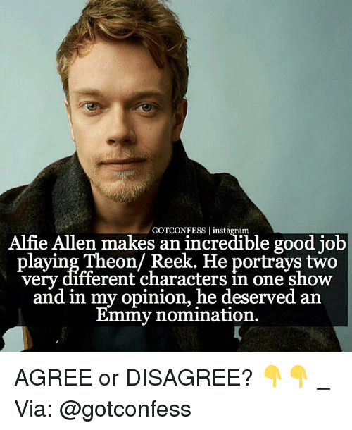 Emmie: GOTCONFESS Alfie Allen makes an incredible good job  laying Theon Reek. He portrays two  very different characters in one show  and in my opinion, he deserved an  Emmy nomination. AGREE or DISAGREE? 👇👇 _ Via: @gotconfess