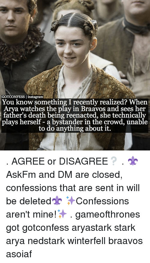 Memes, 🤖, and Gameofthrones: GOTCONFESS I instagram  You know something I recently realized? When  a watches the play in Braavos and sees her  father's death being reenacted, she technicall  plays herself a bystander in the crowd, unable  to do anything about it. . AGREE or DISAGREE❔ . ⚜AskFm and DM are closed, confessions that are sent in will be deleted⚜ ✨Confessions aren't mine!✨ . gameofthrones got gotconfess aryastark stark arya nedstark winterfell braavos asoiaf