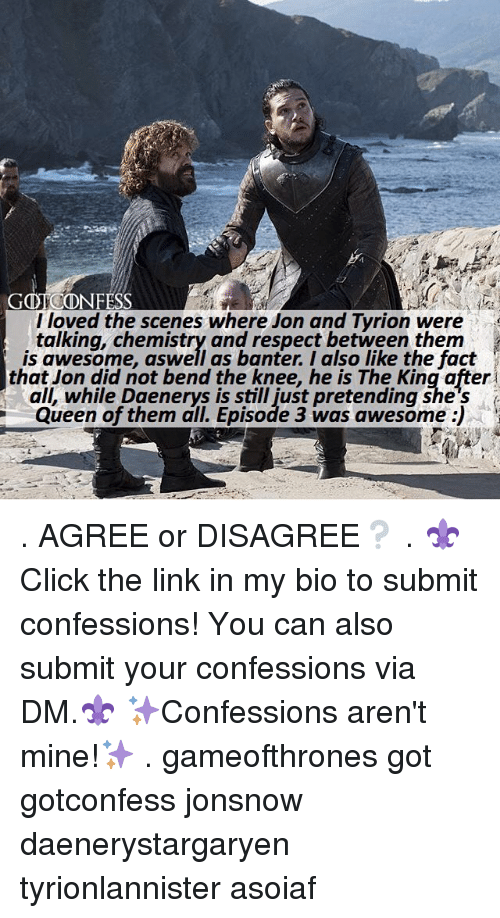 Memes, Respect, and Queen: GOTCONFESS  l loved the scenes where Jon and Tyrion were  talking, chemistry and respect between them  is awesome, aswell as banter. I also like the fact  that Jon did not bend the knee, he is The King after  all, while Daenerys is still just pretending she's  Queen of them all. Episode 3 was awesome :) . AGREE or DISAGREE❔ . ⚜Click the link in my bio to submit confessions! You can also submit your confessions via DM.⚜ ✨Confessions aren't mine!✨ . gameofthrones got gotconfess jonsnow daenerystargaryen tyrionlannister asoiaf
