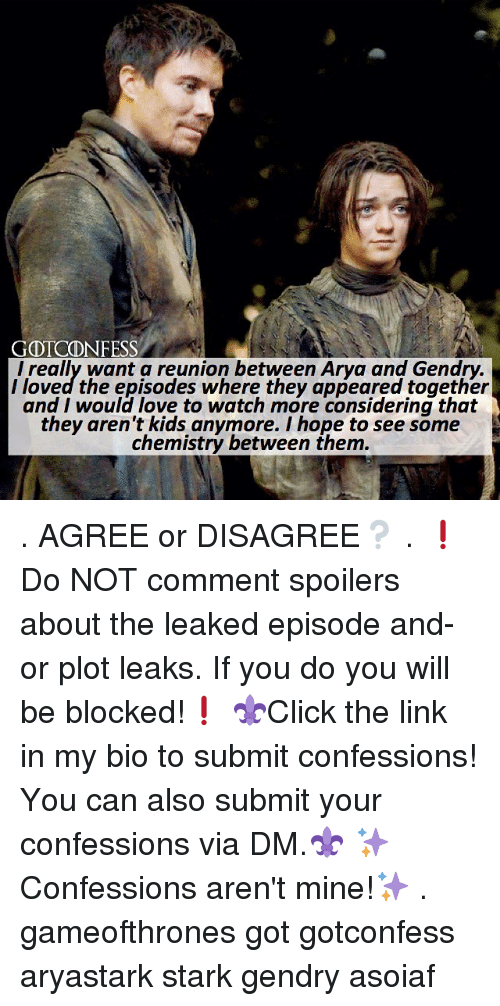 Love, Memes, and Kids: GOTCONFESS  l really want a reunion between Arya and Gendry.  l loved the episodes where they appeared together  and I would love to watch more considering that  they aren't kids anymore. I hope to see some  chemistry between them . AGREE or DISAGREE❔ . ❗️Do NOT comment spoilers about the leaked episode and-or plot leaks. If you do you will be blocked!❗️ ⚜Click the link in my bio to submit confessions! You can also submit your confessions via DM.⚜ ✨Confessions aren't mine!✨ . gameofthrones got gotconfess aryastark stark gendry asoiaf