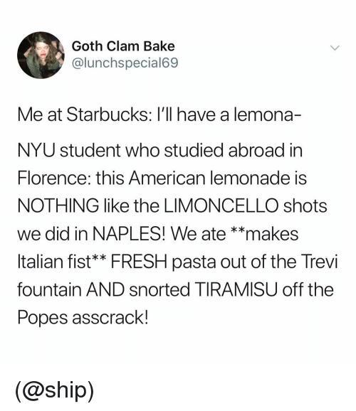 clam: Goth Clam Bake  @lunchspecial69  Me at Starbucks: l'll have a lemona-  NYU student who studied abroad in  lorence: this American lemonade is  NOTHING like the LIMONCELLO shots  we did in NAPLES! We ate **makes  ltalian fist** FRESH pasta out of the Trevi  fountain AND snorted TIRAMISU off the  Popes asscrack (@ship)