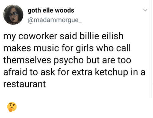 elle: goth elle woods  @madammorgue_  my coworker said billie eilish  makes music for girls who call  themselves psycho but are too  afraid to ask for extra ketchup in a  restaurant 🤔
