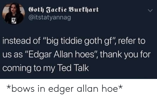 """Goth Gf: Goth Fackie Burkhart  @itstatyannag  instead of """"big tiddie goth gf"""", refer to  us as """"Edgar Allan hoes'"""" thank you for  coming to my led lalk *bows in edger allan hoe*"""