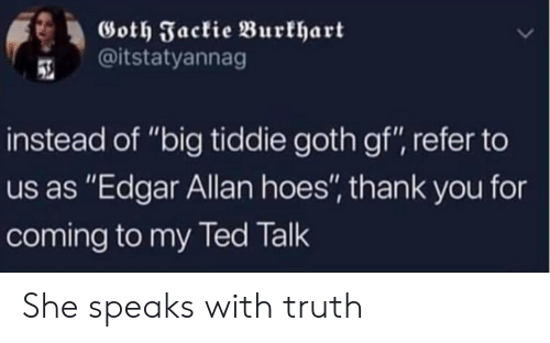 "goth: Goth Jackie Burkhart  @itstatyannag  instead of ""big tiddie goth gf"", refer to  us as ""Edgar Allan hoes"", thank you for  coming to my Ted Talk She speaks with truth"