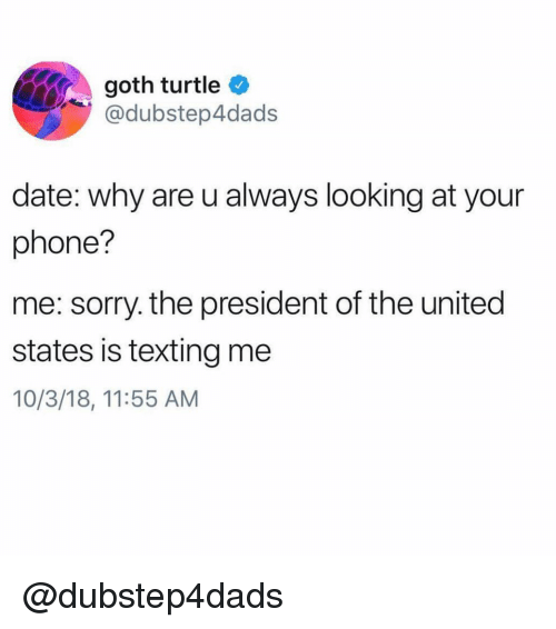 Phone, Sorry, and Texting: goth turtle  @dubstep4dads  date: why are u always looking at your  phone?  me: sorry. the president of the united  states is texting me  10/3/18, 11:55 AM @dubstep4dads