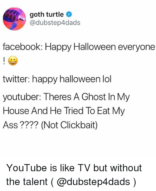 Not Clickbait: goth turtle  @dubstep4dads  facebook: Happy Halloween everyone  twitter: happy halloween lol  youtuber: Theres A Ghost In My  House And He Tried To Eat My  Ass ???? (Not Clickbait) YouTube is like TV but without the talent ( @dubstep4dads )