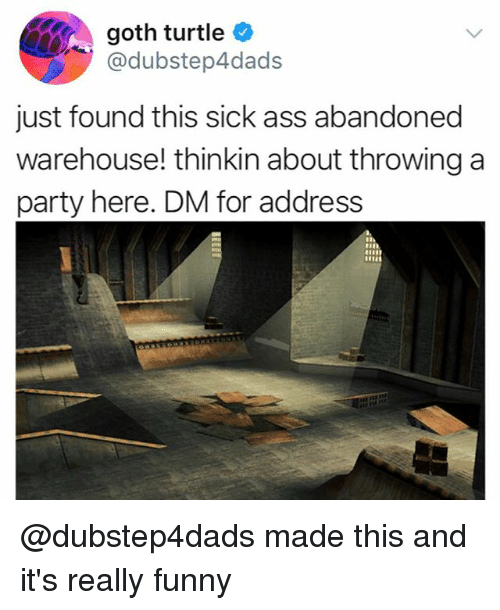 Ass, Funny, and Party: goth turtle  @dubstep4dads  just found this sick ass abandoned  warehouse! thinkin about throwing a  party here. DM for address @dubstep4dads made this and it's really funny