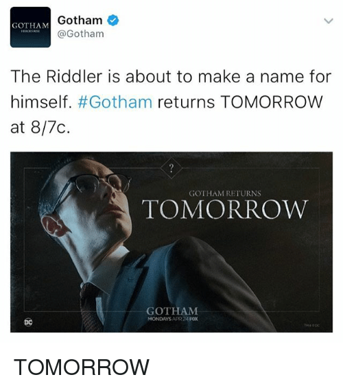 Memes, Mondays, and Gotham: Gotham  GOTHAM  Gotham  The Riddler is about to make a name for  himself. #Gotham returns TOMORROW  at 817C.  GOTHAM RETURNS  TOMORROW  GOTHAM  MONDAYS APR 24 TOMORROW