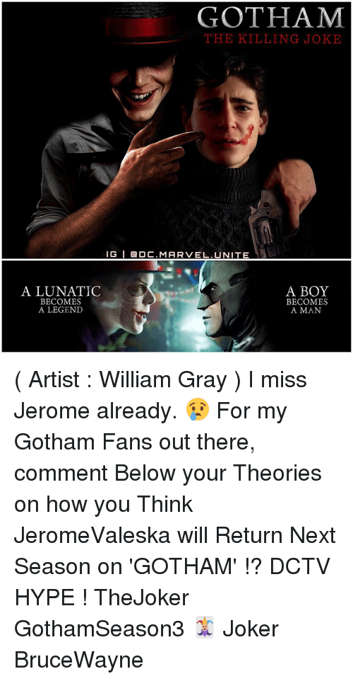 killing joke: GOTHAM  THE KILLING JOKE  IG l Ca O C. MARVEL UNITE  A LUNATIC  A BOY  BECOMES  BECOMES  A LEGEND  A MAN ( Artist : William Gray ) I miss Jerome already. 😢 For my Gotham Fans out there, comment Below your Theories on how you Think JeromeValeska will Return Next Season on 'GOTHAM' !? DCTV HYPE ! TheJoker GothamSeason3 🃏 Joker BruceWayne