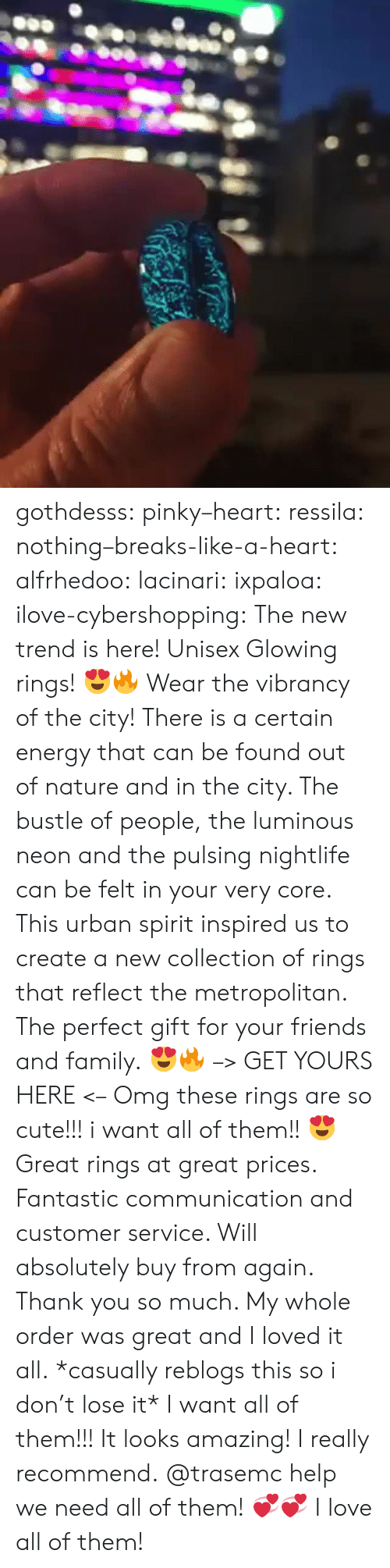 glowing: gothdesss:  pinky–heart: ressila:  nothing–breaks-like-a-heart:  alfrhedoo:  lacinari:  ixpaloa:  ilove-cybershopping:  The new trend is here! Unisex Glowing rings! 😍🔥 Wear the vibrancy of the city! There is a certain energy that can be found out of nature and in the city. The bustle of people, the luminous neon and the pulsing nightlife can be felt in your very core. This urban spirit inspired us to create a new collection of rings that reflect the metropolitan. The perfect gift for your friends and family. 😍🔥 –> GET YOURS HERE <–  Omg these rings are so cute!!! i want all of them!! 😍  Great rings at great prices. Fantastic communication and customer service. Will absolutely buy from again. Thank you so much. My whole order was great and I loved it all.  *casually reblogs this so i don't lose it*  I want all of them!!!  It looks amazing! I really recommend.  @trasemc help we need all of them! 💞💞  I love all of them!