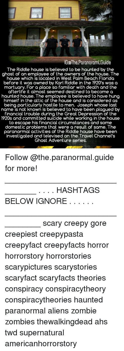 hashtags: GoThe Paranoraml.Guide  The Riddle house is believed to be haunted by the  ghost of an employee of the owners of the house. The  house which is located in West Palm Beach Florida  before it was owned by Karl Riddle in the 1920's was a  mortuary. For a place so familiar with death and the  afterlife it almost seemed destined to becomea  haunted house. The employee is believed to have hung  himself in the attic of the house and is considered as  being particularly hostile to men. Joseph whose last  name is not known is believed to have been plagued b  financial trouble during the Great Depression of the  1920s and committed suicide while working in the house  to escape his financial circumstances and some  domestic problems that were a result of same. The  paranormal activities of the Riddle house have been  investigated and televised on the Travel Channel's  Ghost Adventure series. Follow @the.paranormal.guide for more! ________________________________ . . . . HASHTAGS BELOW IGNORE . . . . . . _________________________________ scary creepy gore creepiest creepypasta creepyfact creepyfacts horror horrorstory horrorstories scarypictures scarystories scaryfact scaryfacts theories conspiracy conspiracytheory conspiracytheories haunted paranormal aliens zombie zombies thewalkingdead ahs twd supernatural americanhorrorstory