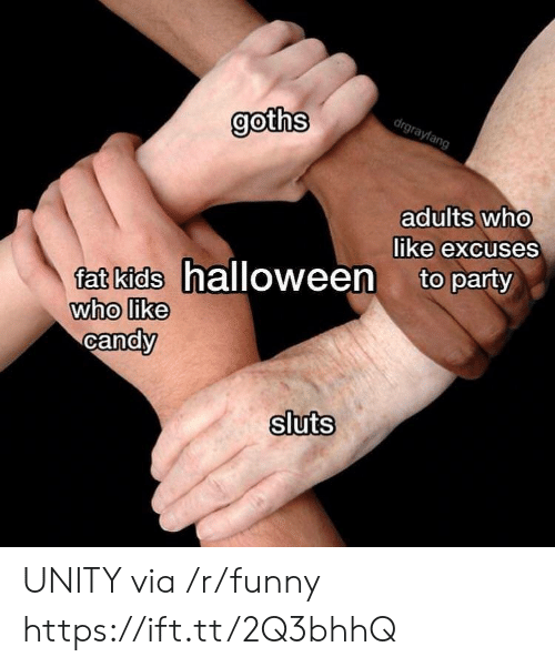 Unity: goths  adults who  like excuses  0  fat kids halloween to party  who like  candV  0  sluts UNITY via /r/funny https://ift.tt/2Q3bhhQ