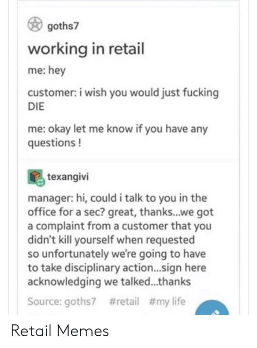 kill yourself: goths7  working in retail  me:hey  customer: i wish you would just fucking  DIE  me: okay let me know if you have any  questions!  texangivi  manager: hi, could i talk to you in the  office for a sec? great, thanks...we got  a complaint froma customer that you  didn't kill yourself when requested  so unfortunately we're going to have  to take disciplinary action...sign here  acknowledging we talked...thanks  #retail # my life  Source: goths7 Retail Memes