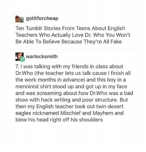 Ironic, Scream, and Twins: gotitforcheap  Ten Tumblr Stories From Teens About English  Teachers Who Actually Love Dr. Who You Won't  Be Able To Believe Because They're All Fake  warlock smith  7. l was talking with my friends in class about  Dr.Who (the teacher lets us talk cause l finish all  the work months in advance) and this boy in a  menninist shirt stood up and got up in my face  and was screaming about how Dr.Who was a bad  show with hack writing and poor structure. But  then my English teacher took out twin desert  eagles nicknamed Mischief and Mayhem and  blew his head right off his shoulders