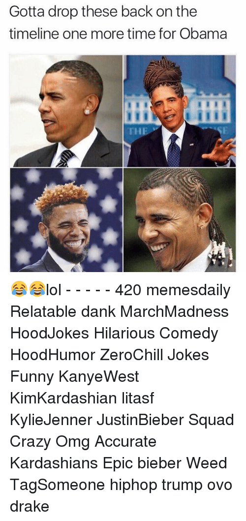 Crazy, Dank, and Drake: Gotta drop these back on the  timeline one more time for Obama  THE 😂😂lol - - - - - 420 memesdaily Relatable dank MarchMadness HoodJokes Hilarious Comedy HoodHumor ZeroChill Jokes Funny KanyeWest KimKardashian litasf KylieJenner JustinBieber Squad Crazy Omg Accurate Kardashians Epic bieber Weed TagSomeone hiphop trump ovo drake