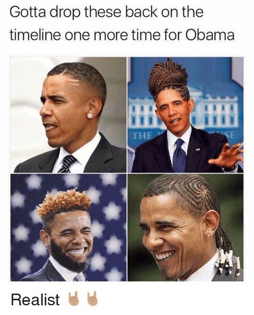 Memes, Obama, and Back: Gotta drop these back onthe  timeline one more time for Obama  THE Realist 🤘🏽🤘🏽