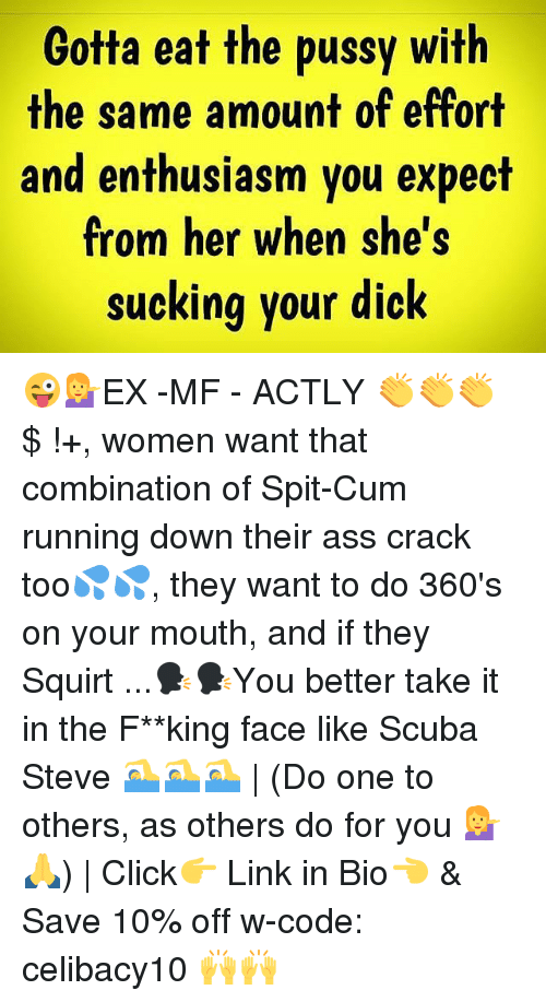 Squirtly: Gotta eat the pussy with  the same amount of effort  and enthusiasm you expect  from her when she's  sucking your dick 😜💁EX -MF - ACTLY 👏👏👏 $ !+, women want that combination of Spit-Cum running down their ass crack too💦💦, they want to do 360's on your mouth, and if they Squirt ...🗣🗣You better take it in the F**king face like Scuba Steve 🏊🏊🏊 | (Do one to others, as others do for you 💁🙏) | Click👉 Link in Bio👈 & Save 10% off w-code: celibacy10 🙌🙌