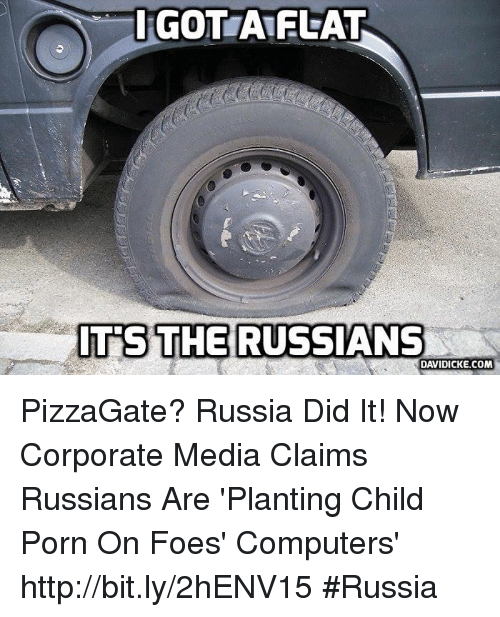 Russia Did It: GOTTA FLAT  ITS THE RUSSIANS  DAVIDICKE.COM PizzaGate? Russia Did It! Now Corporate Media Claims Russians Are 'Planting Child Porn On Foes' Computers' http://bit.ly/2hENV15 #Russia