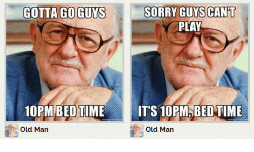 bed time: GOTTA GO GUYS SORRY GUYS CANT  SORRY GUYS CAN'T  PLAY  10PM BED TIME  IT'S 10PM,BED TIME  Old Man  Old Man