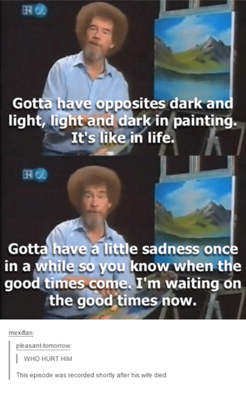flan: Gotta have opposites dark and  light, light and dark in painting.  It's like in life.  Gotta have a little sadness once  in a while so you know when the  good times come. I'm waiting on  the good times now.  mexi flan  pleasant-tomorrow  I WHO HURT HIM  This episode was recorded shortly after his wife died.