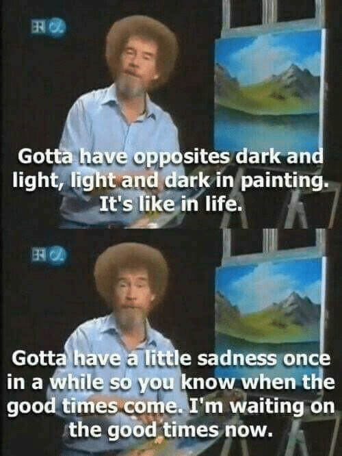 opposites: Gotta have opposites dark and  light, light and dark in painting.  It's like in life  Gotta have a little sadness once  in a while so you know when the  good times come. I'm waiting on  the good-times now.