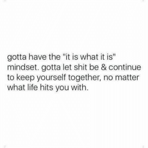 """Mindset: gotta have the """"it is what it is""""  mindset. gotta let shit be & continue  to keep yourself together, no matter  what life hits you with."""
