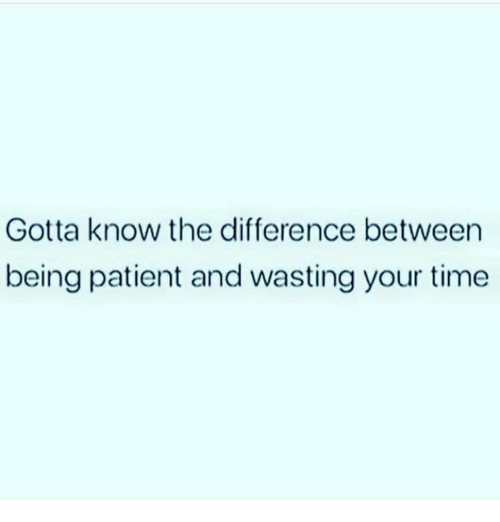 Memes, Patient, and Time: Gotta know the difference between  being patient and wasting your time