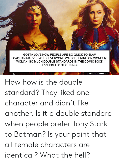 cheering: GOTTA LOVE HOW PEOPLE ARE SO QUICK TO SLAM  CAPTIAN MARVEL WHEN EVERYONE WAS CHEERING ON WONDER  WOMAN. SO MUCH DOUBLE STANDARDS IN THE COMIC BOOK  FANDOM IT'S SICKENING.  SUPER-HERO-COonFESSIons How how is the double standard? They liked one character and didn't like another. Is it a double standard when people prefer Tony Stark to Batman? Is your point that all female characters are identical? What the hell?