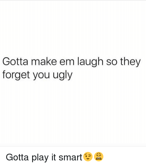 Memes, 🤖, and Smart: Gotta make em laugh so they  forget you ugly Gotta play it smart😉😩